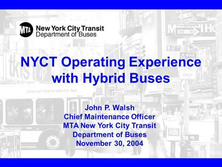 NYCT Operating Experience with Hybrid Buses John P. Walsh Chief Maintenance Officer MTA New York City Transit Department of Buses November 30, 2004.