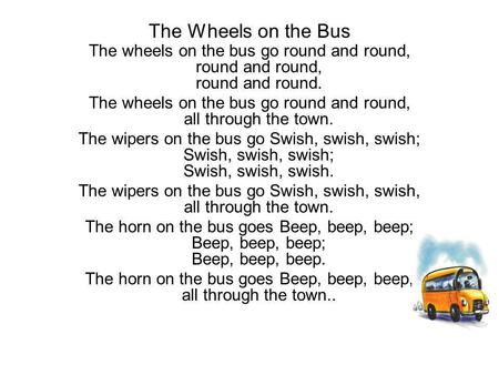 The Wheels on the Bus The wheels on the bus go round and round, round and round, round and round. The wheels on the bus go round and round, all through.