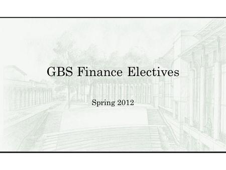 GBS Finance Electives Spring 2012. Finance Electives BUS 503GGlobal Perspectives BUS 504The Business of Healthcare BUS 522Theory & Practice of Valuing.
