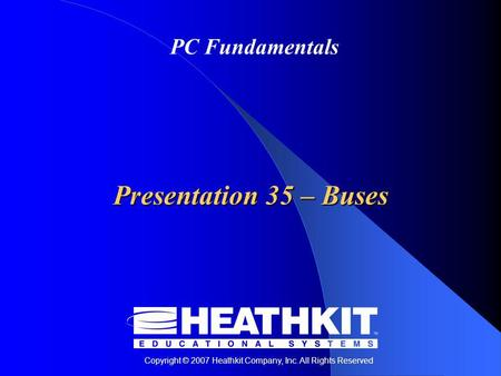 Copyright © 2007 Heathkit Company, Inc. All Rights Reserved PC Fundamentals Presentation 35 – Buses.
