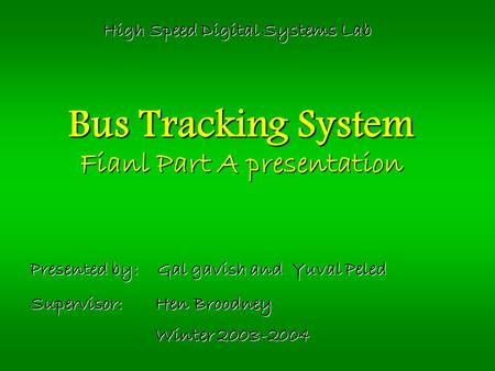 Bus Tracking System Fianl Part A presentation Presented by: Gal gavish and Yuval Peled Supervisor: Hen Broodney Winter 2003-2004 High Speed Digital Systems.