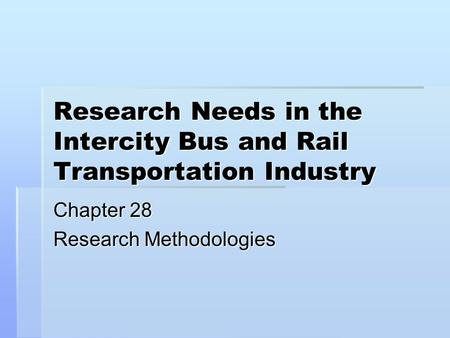 Research Needs in the Intercity Bus and Rail Transportation Industry Chapter 28 Research Methodologies.
