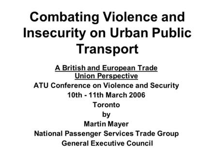 Combating Violence and Insecurity on Urban Public Transport A British and European Trade Union Perspective ATU Conference on Violence and Security 10th.