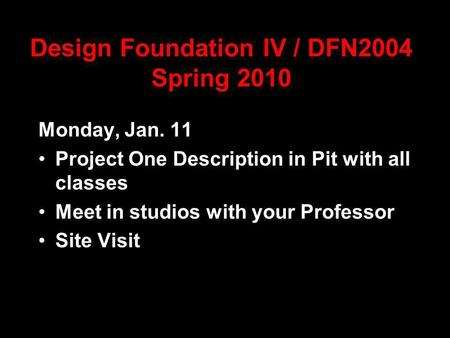 Design Foundation IV / DFN2004 Spring 2010 Monday, Jan. 11 Project One Description in Pit with all classes Meet in studios with your Professor Site Visit.