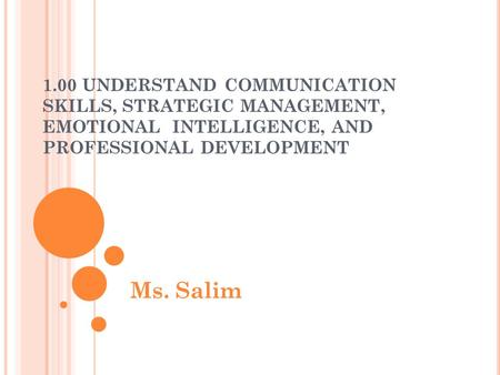 1.00 UNDERSTAND COMMUNICATION SKILLS, STRATEGIC MANAGEMENT, EMOTIONAL INTELLIGENCE, AND PROFESSIONAL DEVELOPMENT Ms. Salim.