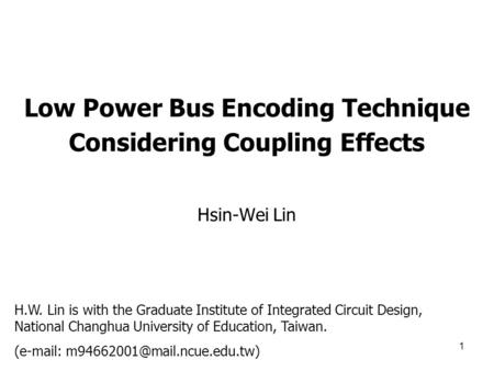 1 Low Power Bus Encoding Technique Considering Coupling Effects Hsin-Wei Lin H.W. Lin is with the Graduate Institute of Integrated Circuit Design, National.