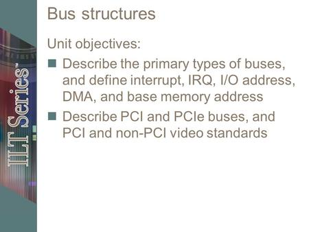 Bus structures Unit objectives: Describe the primary types of buses, and define interrupt, IRQ, I/O address, DMA, and base memory address Describe PCI.