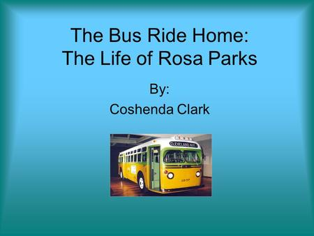 The Bus Ride Home: The Life of Rosa Parks By: Coshenda Clark.