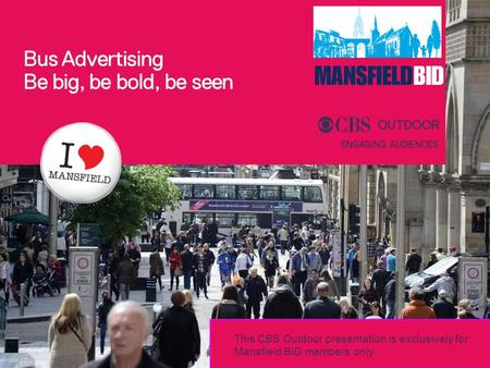 Bus Advertising Be big, be bold, be seen This CBS Outdoor presentation is exclusively for Mansfield BID members only.
