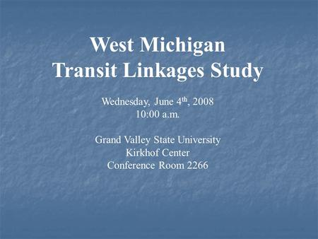 West Michigan Transit Linkages Study Wednesday, June 4 th, 2008 10:00 a.m. Grand Valley State University Kirkhof Center Conference Room 2266.