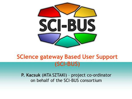 P. Kacsuk (MTA SZTAKI) – project co-ordinator on behalf of the SCI-BUS consortium SCIence gateway Based User Support (SCI-BUS)