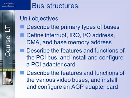 Course ILT Bus structures Unit objectives Describe the primary types of buses Define interrupt, IRQ, I/O address, DMA, and base memory address Describe.