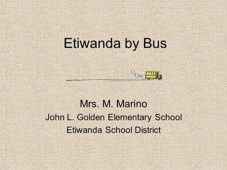 Etiwanda by Bus Mrs. M. Marino John L. Golden Elementary School Etiwanda School District.