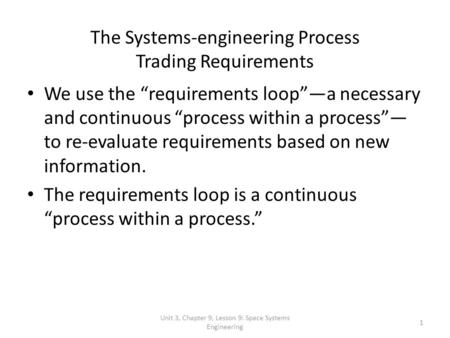 Unit 3, Chapter 9, Lesson 9: Space Systems Engineering 1 The Systems-engineering Process Trading Requirements We use the requirements loopa necessary and.