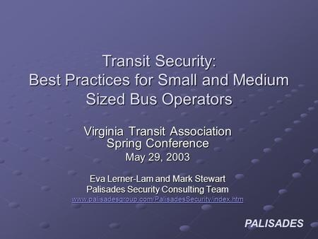 PALISADES Transit Security: Best Practices for Small and Medium Sized Bus Operators Virginia Transit Association Spring Conference May 29, 2003 Eva Lerner-Lam.