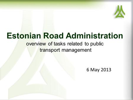 Estonian Road Administration overview of tasks related to public transport management 6 May 2013.