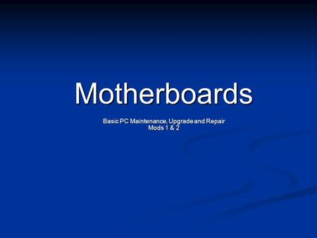 Motherboards Basic PC Maintenance, Upgrade and Repair Mods 1 & 2.