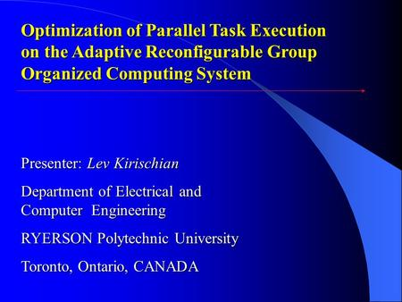 Optimization of Parallel Task Execution on the Adaptive Reconfigurable Group Organized Computing System Presenter: Lev Kirischian Department of Electrical.