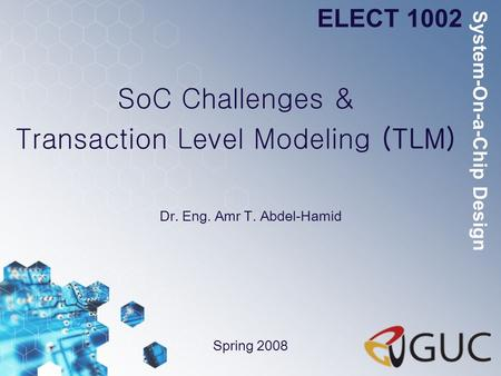 SoC Challenges & Transaction Level Modeling (TLM) Dr. Eng. Amr T. Abdel-Hamid ELECT 1002 Spring 2008 System-On-a-Chip Design.