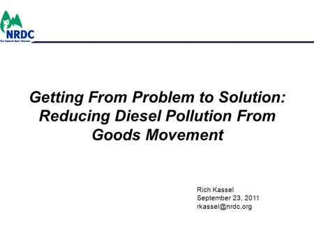 Getting From Problem to Solution: Reducing Diesel Pollution From Goods Movement Rich Kassel September 23, 2011