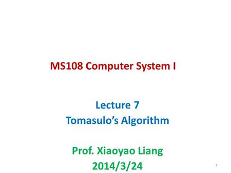 MS108 Computer System I Lecture 7 Tomasulos Algorithm Prof. Xiaoyao Liang 2014/3/24 1.