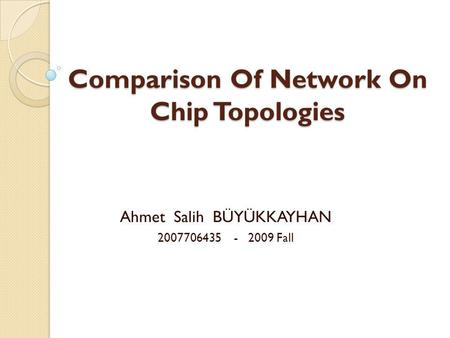 Comparison Of Network On Chip Topologies Ahmet Salih BÜYÜKKAYHAN 2007706435 - 2009 Fall.