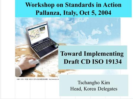 Toward Implementing Draft CD ISO 19134 Workshop on Standards in Action Pallanza, Italy, Oct 5, 2004 Tschangho Kim Head, Korea Delegates.