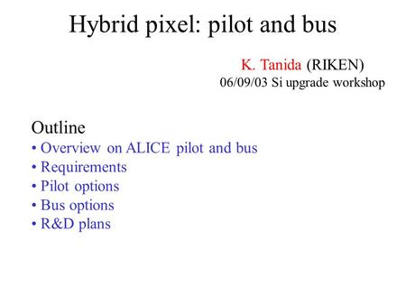 Hybrid pixel: pilot and bus K. Tanida (RIKEN) 06/09/03 Si upgrade workshop Outline Overview on ALICE pilot and bus Requirements Pilot options Bus options.