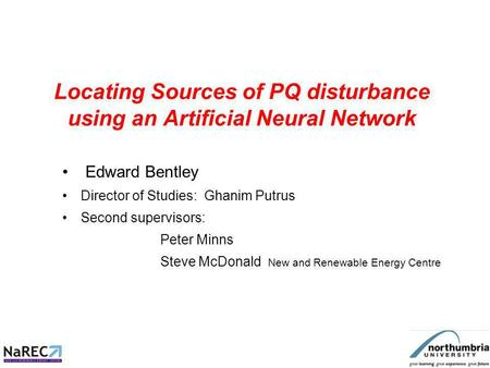 Locating Sources of PQ disturbance using an Artificial Neural Network Edward Bentley Director of Studies: Ghanim Putrus Second supervisors: Peter Minns.