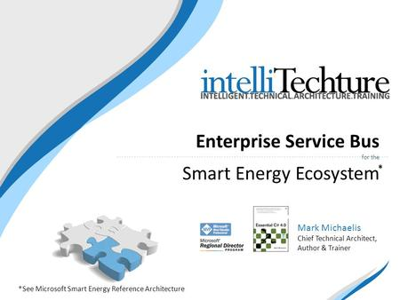 Enterprise Service Bus for the Smart Energy Ecosystem Mark Michaelis Chief Technical Architect, Author & Trainer *See Microsoft Smart Energy Reference.