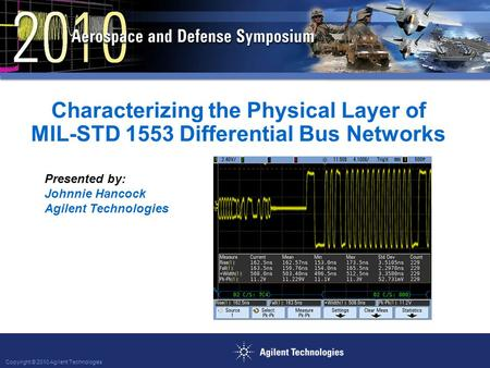 Copyright © 2010 Agilent Technologies Characterizing the Physical Layer of MIL-STD 1553 Differential Bus Networks Presented by: Johnnie Hancock Agilent.