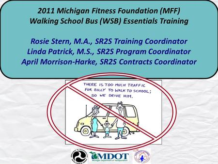 2011 Michigan Fitness Foundation (MFF) Walking School Bus (WSB) Essentials Training Rosie Stern, M.A., SR2S Training Coordinator Linda Patrick, M.S., SR2S.
