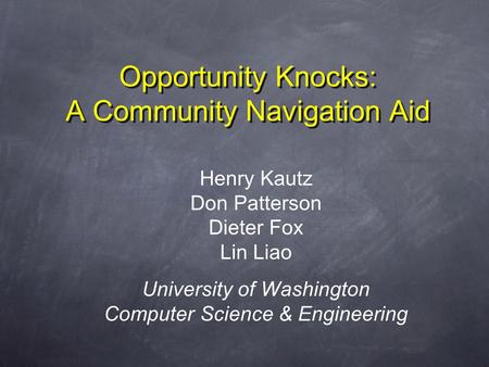 Opportunity Knocks: A Community Navigation Aid Henry Kautz Don Patterson Dieter Fox Lin Liao University of Washington Computer Science & Engineering.