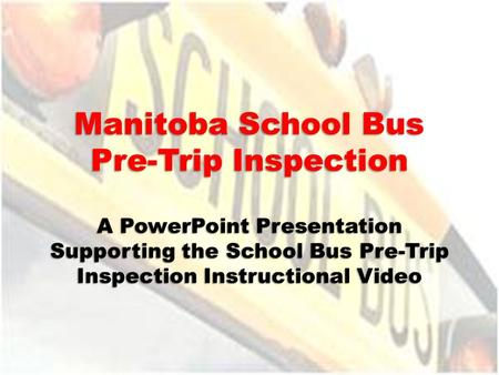 Manitoba School Bus Pre-Trip Inspection A PowerPoint Presentation Supporting the School Bus Pre-Trip Inspection Instructional Video.