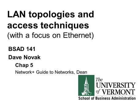 LAN topologies and access techniques (with a focus on Ethernet) BSAD 141 Dave Novak Chap 5 Network+ Guide to Networks, Dean.