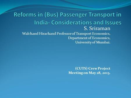 S. Sriraman Walchand Hirachand Professor of Transport Economics, Department of Economics, University of Mumbai. (CUTS) Crew Project Meeting on May 28,