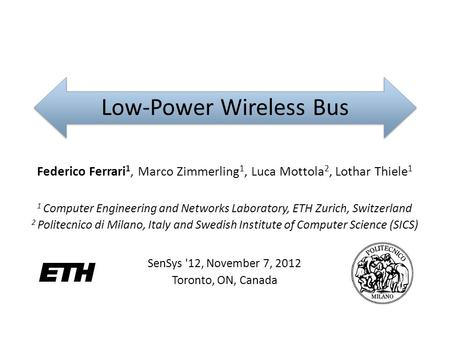 Low-Power Wireless Bus Federico Ferrari 1, Marco Zimmerling 1, Luca Mottola 2, Lothar Thiele 1 1 Computer Engineering and Networks Laboratory, ETH Zurich,