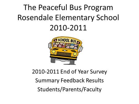 The Peaceful Bus Program Rosendale Elementary School 2010-2011 2010-2011 End of Year Survey Summary Feedback Results Students/Parents/Faculty.