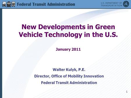 1 New Developments in Green Vehicle Technology in the U.S. January 2011 Walter Kulyk, P.E. Director, Office of Mobility Innovation Federal Transit Administration.
