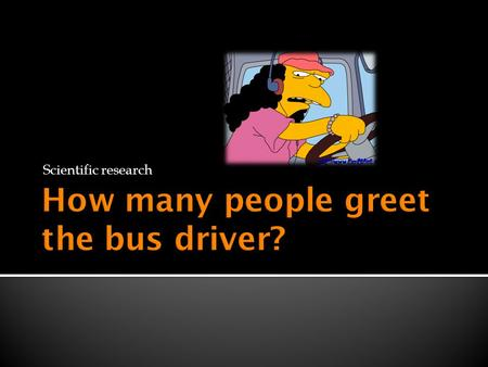 Scientific research. How miserably do we treat bus drivers? Recently there have been many news stories about violence towards bus drivers. What does this.