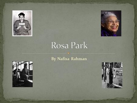 By Nafisa Rahman. Rosa grew up in the southern United States in Alabama. Her full name was Rosa Louise McCauley and she was born in Tuskegee, Alabama.