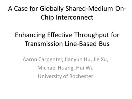A Case for Globally Shared-Medium On- Chip Interconnect Enhancing Effective Throughput for Transmission Line-Based Bus Aaron Carpenter, Jianyun Hu, Jie.