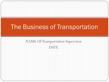 NAME Of Transportation Supervisor DATE The Business of Transportation.