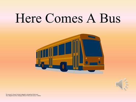 Here Comes A Bus Powerpoint by Jeanne Guichard (adapted by Alexandrina Moldovanu) Story adapted from Story Making by Robin E. Peura and Carolyn J. DeBoer.