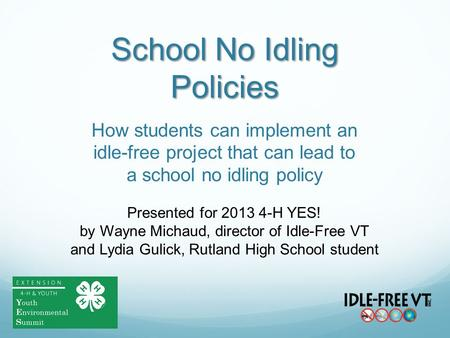 School No Idling Policies How students can implement an idle-free project that can lead to a school no idling policy Presented for 2013 4-H YES! by Wayne.