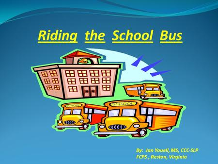 Riding the School Bus By: Jan Youell, MS, CCC-SLP FCPS, Reston, Virginia.