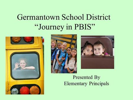 Germantown School District Journey in PBIS Presented By Elementary Principals.