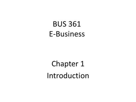 BUS 361 E-Business Chapter 1 Introduction. Learning Objectives Define e-business Identify & explain the foundations of e-bus Describe how e-bus fits into.