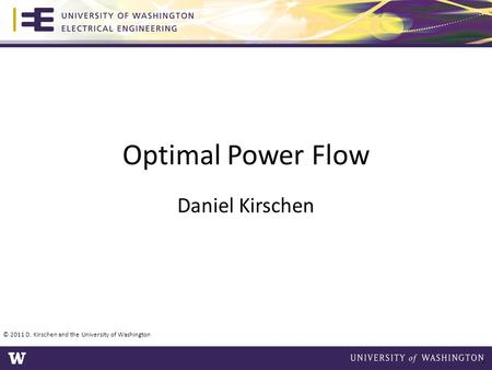 Optimal Power Flow Daniel Kirschen © 2011 D. Kirschen and the University of Washington 1.