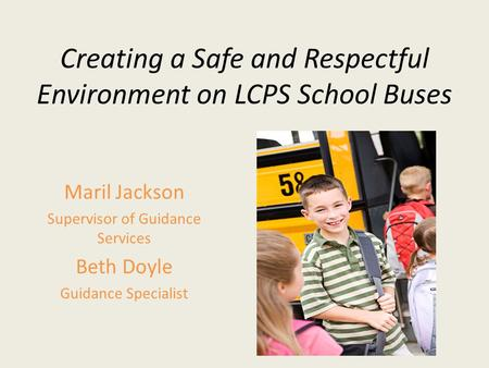 Creating a Safe and Respectful Environment on LCPS School Buses Maril Jackson Supervisor of Guidance Services Beth Doyle Guidance Specialist.